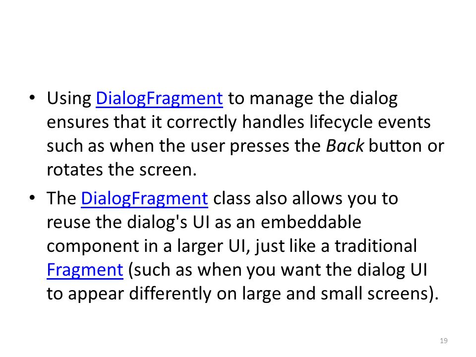 Using DialogFragment to manage the dialog ensures that it correctly handles lifecycle events such as when the user presses the Back button or rotates the screen.DialogFragment The DialogFragment class also allows you to reuse the dialog s UI as an embeddable component in a larger UI, just like a traditional Fragment (such as when you want the dialog UI to appear differently on large and small screens).DialogFragment Fragment 19