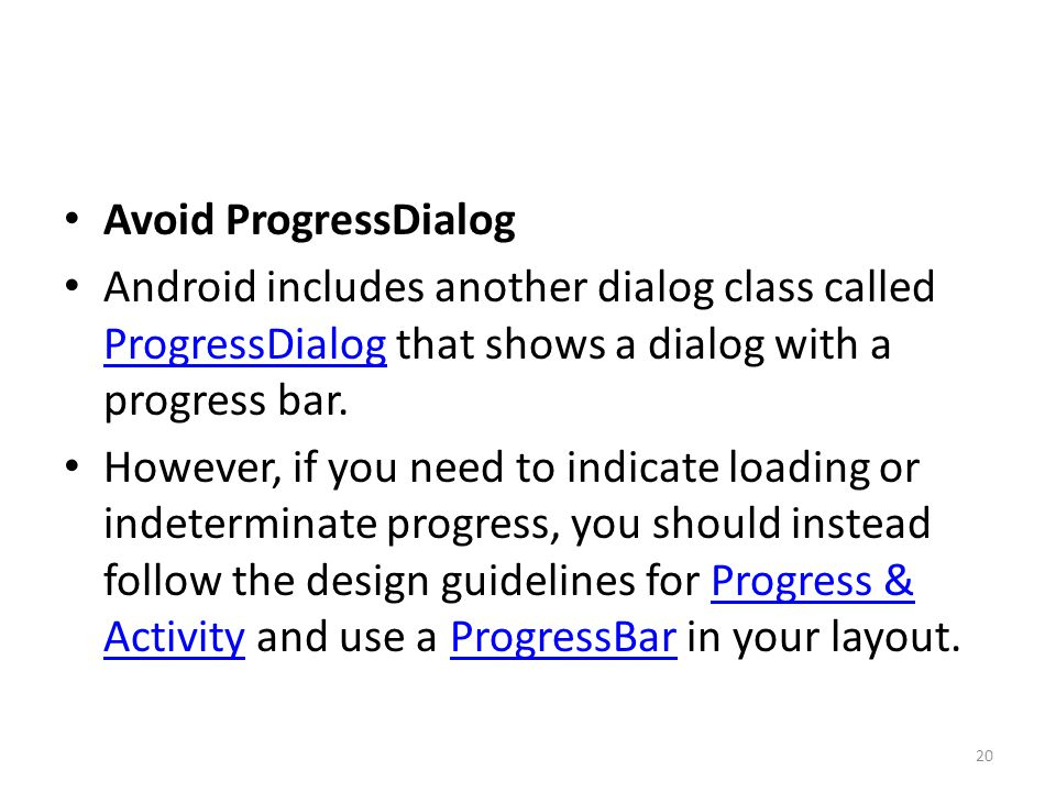 Avoid ProgressDialog Android includes another dialog class called ProgressDialog that shows a dialog with a progress bar.