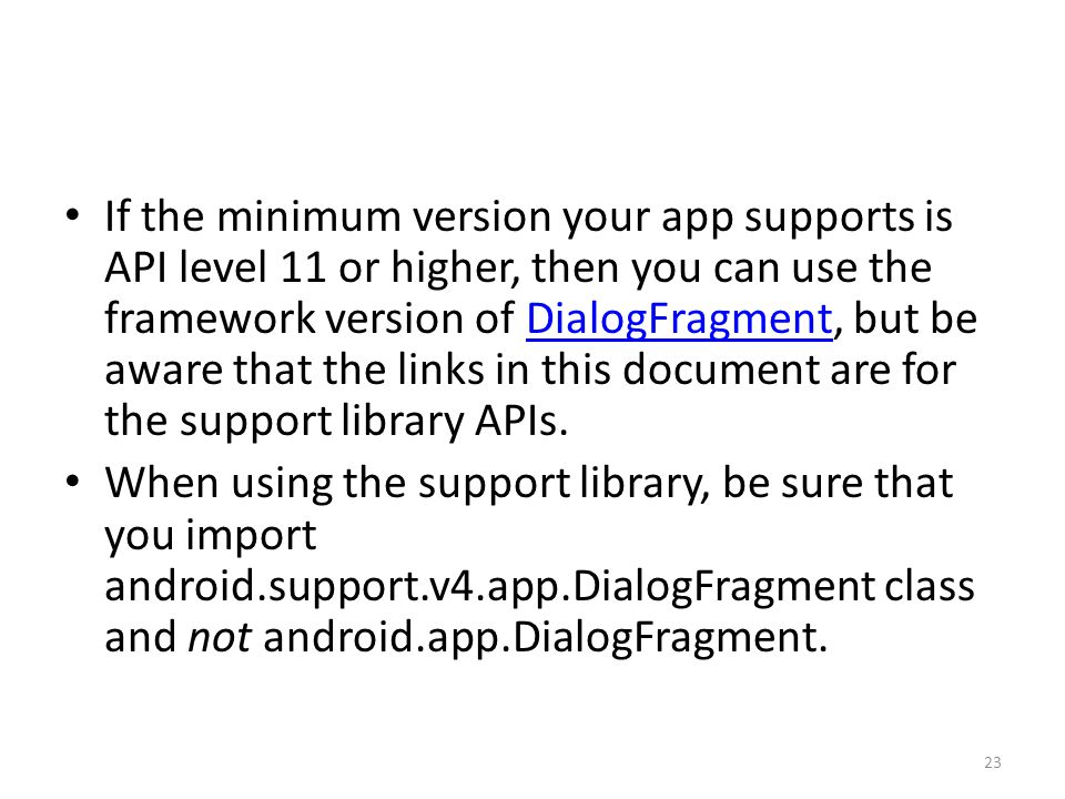If the minimum version your app supports is API level 11 or higher, then you can use the framework version of DialogFragment, but be aware that the links in this document are for the support library APIs.DialogFragment When using the support library, be sure that you import android.support.v4.app.DialogFragment class and not android.app.DialogFragment.