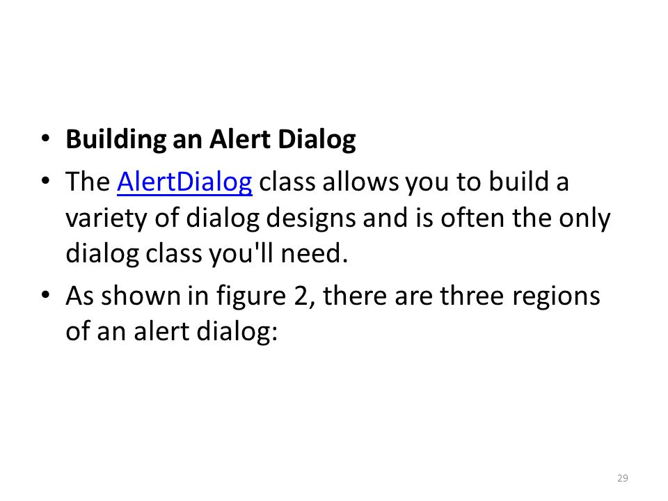 Building an Alert Dialog The AlertDialog class allows you to build a variety of dialog designs and is often the only dialog class you ll need.AlertDialog As shown in figure 2, there are three regions of an alert dialog: 29