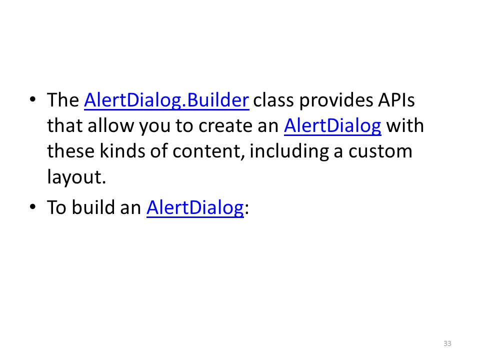 The AlertDialog.Builder class provides APIs that allow you to create an AlertDialog with these kinds of content, including a custom layout.AlertDialog.BuilderAlertDialog To build an AlertDialog:AlertDialog 33