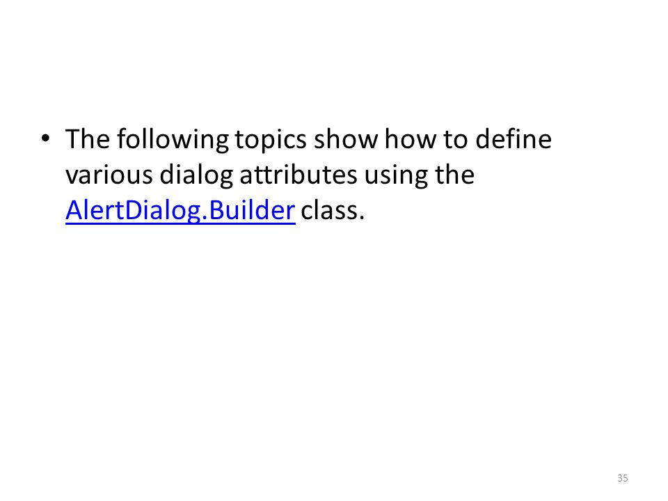 The following topics show how to define various dialog attributes using the AlertDialog.Builder class.