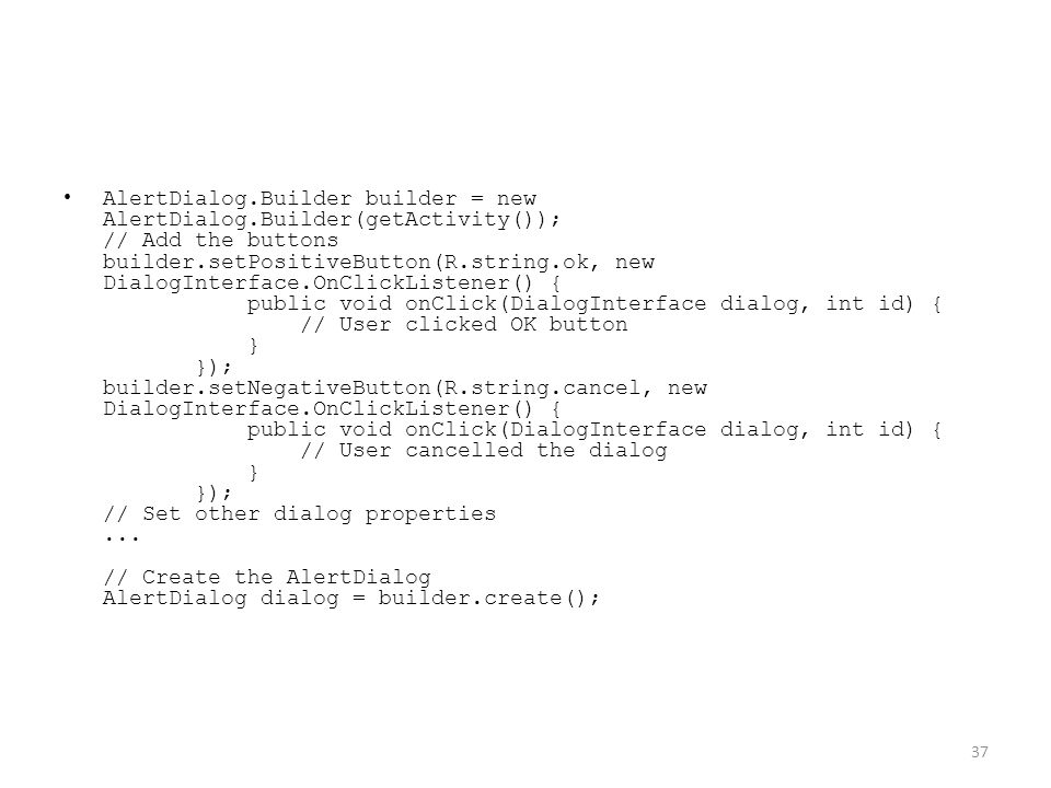 AlertDialog.Builder builder = new AlertDialog.Builder(getActivity()); // Add the buttons builder.setPositiveButton(R.string.ok, new DialogInterface.OnClickListener() { public void onClick(DialogInterface dialog, int id) { // User clicked OK button } }); builder.setNegativeButton(R.string.cancel, new DialogInterface.OnClickListener() { public void onClick(DialogInterface dialog, int id) { // User cancelled the dialog } }); // Set other dialog properties...