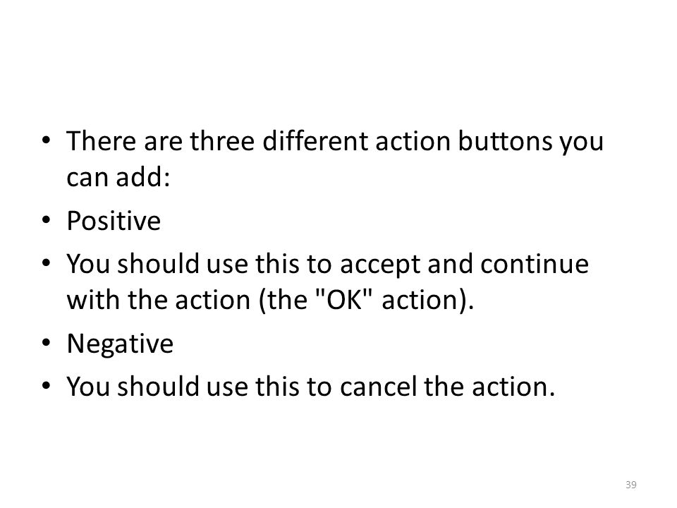 There are three different action buttons you can add: Positive You should use this to accept and continue with the action (the OK action).