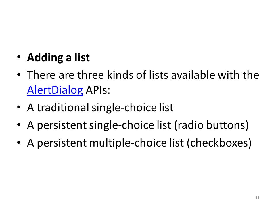 Adding a list There are three kinds of lists available with the AlertDialog APIs: AlertDialog A traditional single-choice list A persistent single-choice list (radio buttons) A persistent multiple-choice list (checkboxes) 41