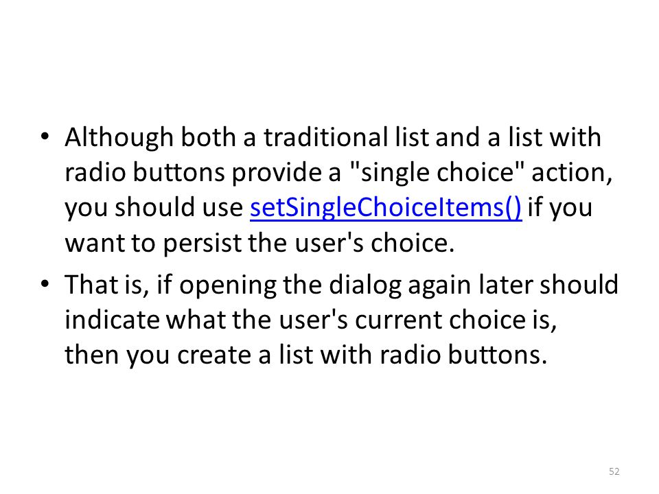 Although both a traditional list and a list with radio buttons provide a single choice action, you should use setSingleChoiceItems() if you want to persist the user s choice.setSingleChoiceItems() That is, if opening the dialog again later should indicate what the user s current choice is, then you create a list with radio buttons.