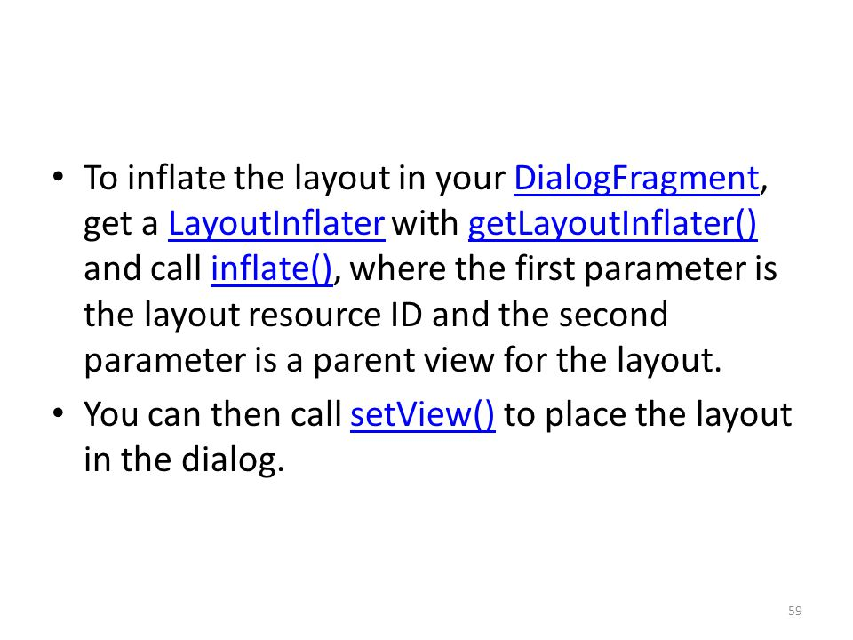 To inflate the layout in your DialogFragment, get a LayoutInflater with getLayoutInflater() and call inflate(), where the first parameter is the layout resource ID and the second parameter is a parent view for the layout.DialogFragmentLayoutInflatergetLayoutInflater()inflate() You can then call setView() to place the layout in the dialog.setView() 59