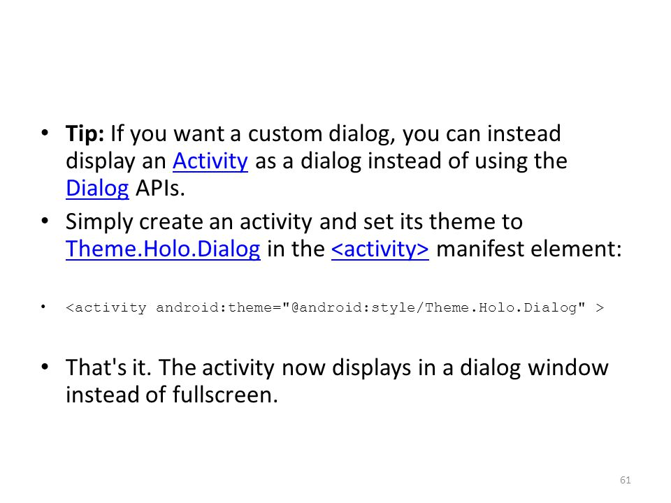 Tip: If you want a custom dialog, you can instead display an Activity as a dialog instead of using the Dialog APIs.Activity Dialog Simply create an activity and set its theme to Theme.Holo.Dialog in the manifest element: Theme.Holo.Dialog That s it.