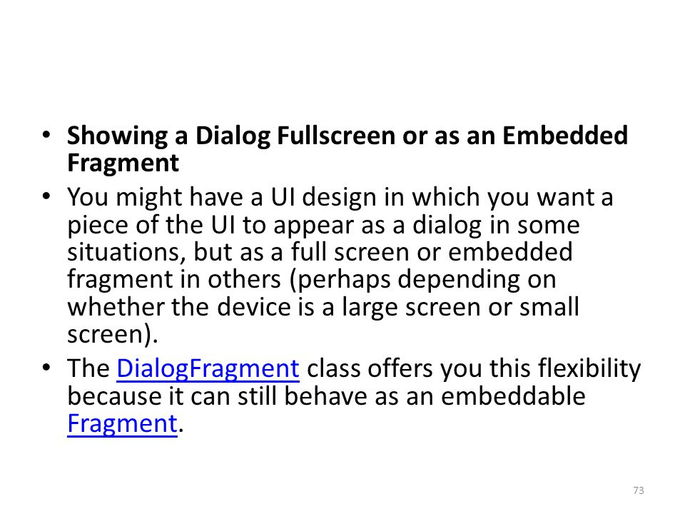 Showing a Dialog Fullscreen or as an Embedded Fragment You might have a UI design in which you want a piece of the UI to appear as a dialog in some situations, but as a full screen or embedded fragment in others (perhaps depending on whether the device is a large screen or small screen).