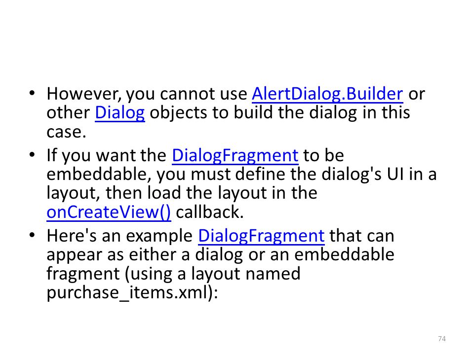 However, you cannot use AlertDialog.Builder or other Dialog objects to build the dialog in this case.AlertDialog.BuilderDialog If you want the DialogFragment to be embeddable, you must define the dialog s UI in a layout, then load the layout in the onCreateView() callback.DialogFragment onCreateView() Here s an example DialogFragment that can appear as either a dialog or an embeddable fragment (using a layout named purchase_items.xml):DialogFragment 74