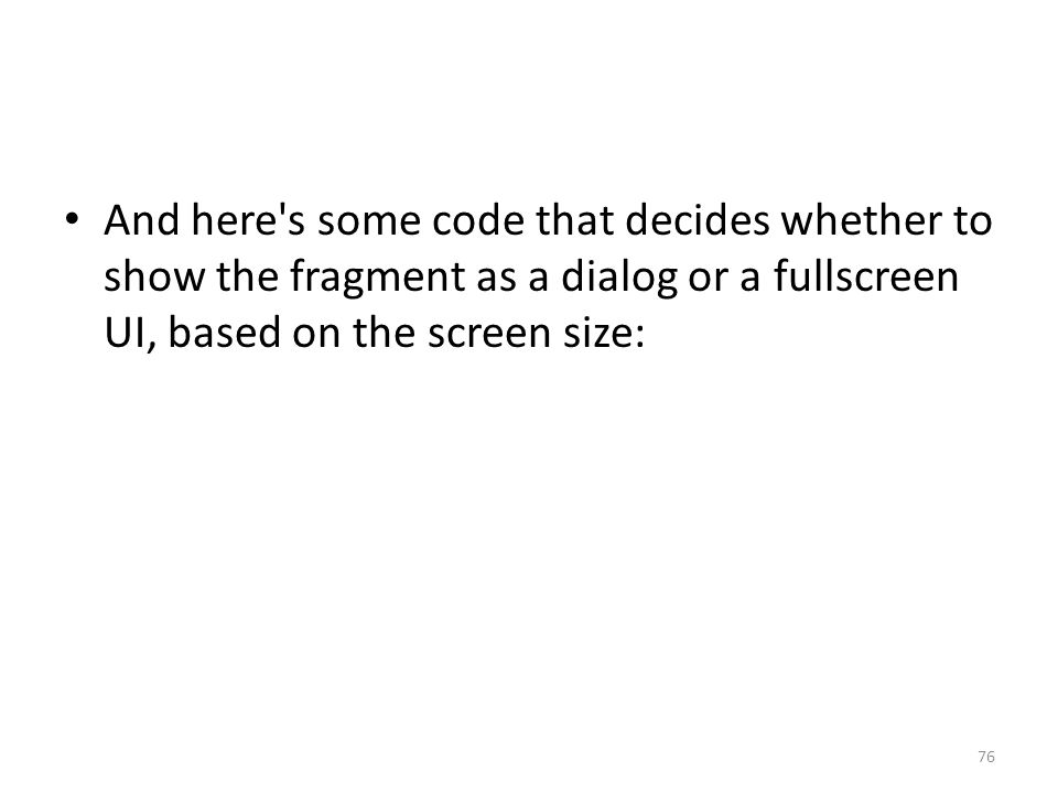 And here s some code that decides whether to show the fragment as a dialog or a fullscreen UI, based on the screen size: 76