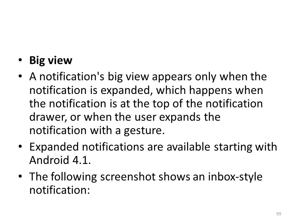 Big view A notification s big view appears only when the notification is expanded, which happens when the notification is at the top of the notification drawer, or when the user expands the notification with a gesture.