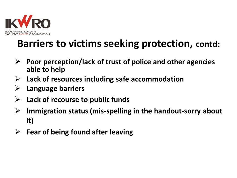 Barriers to victims seeking protection, contd:  Poor perception/lack of trust of police and other agencies able to help  Lack of resources including
