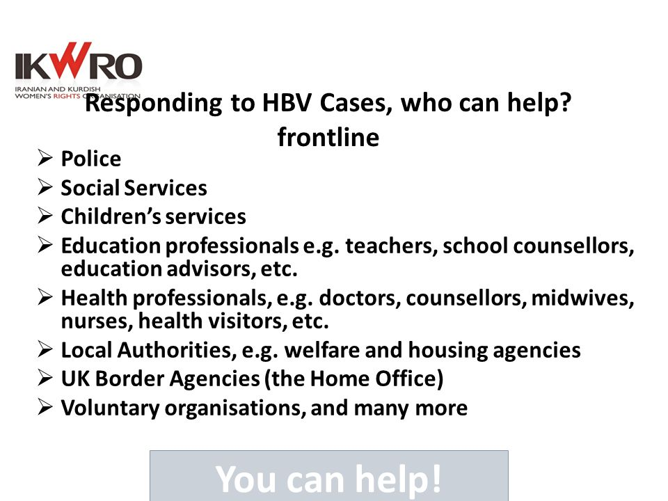 Responding to HBV Cases, who can help? frontline  Police  Social Services  Children's services  Education professionals e.g. teachers, school coun