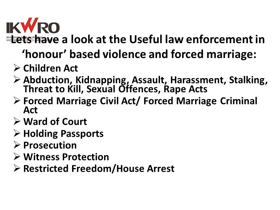  Children Act  Abduction, Kidnapping, Assault, Harassment, Stalking, Threat to Kill, Sexual Offences, Rape Acts  Forced Marriage Civil Act/ Forced