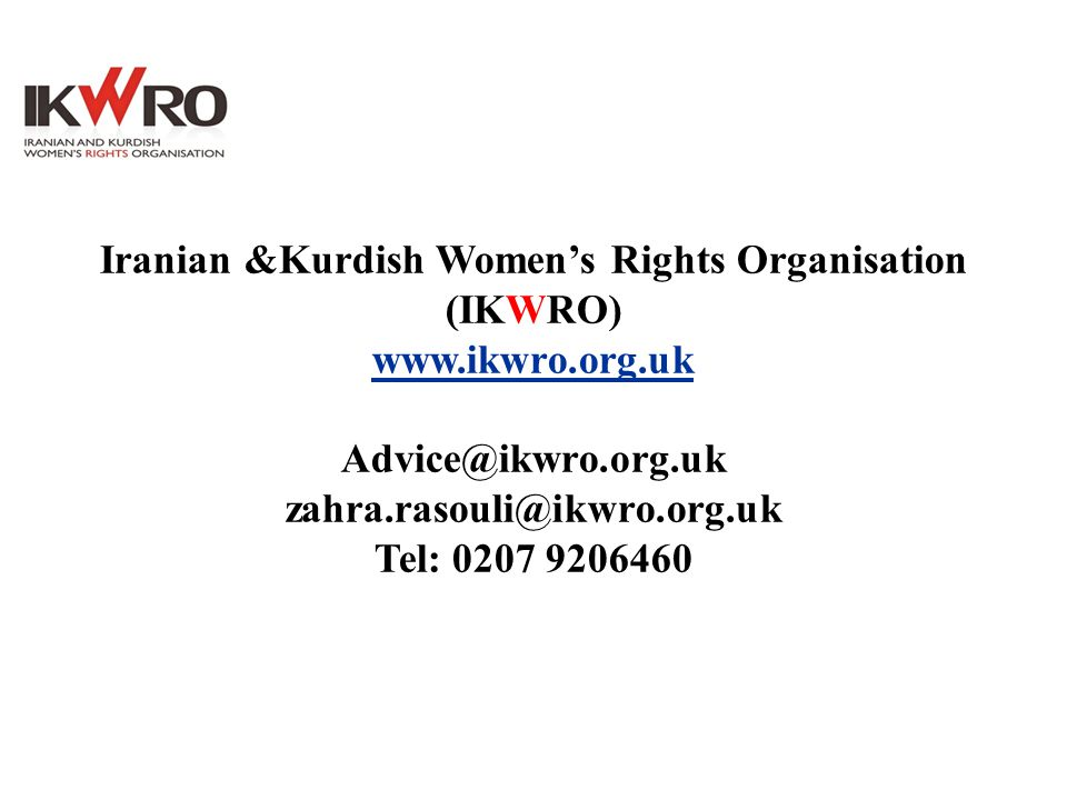 Iranian &Kurdish Women's Rights Organisation (IKWRO) www.ikwro.org.uk Advice@ikwro.org.uk zahra.rasouli@ikwro.org.uk Tel: 0207 9206460