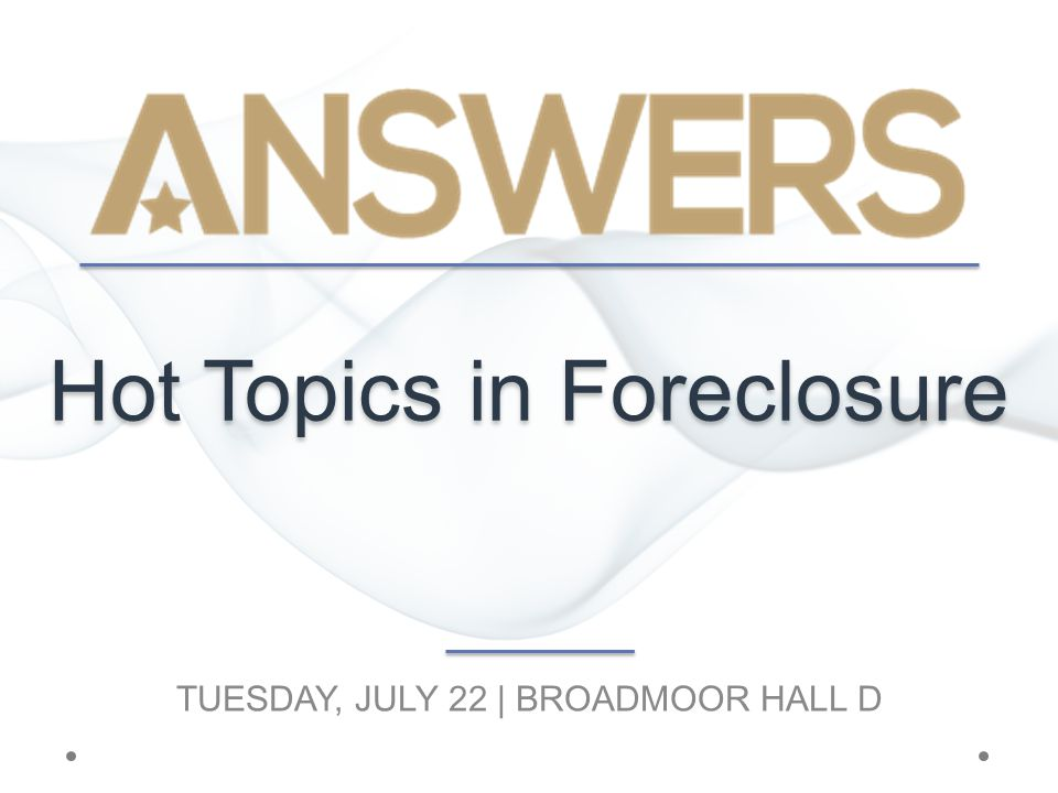 Hot Topics in Foreclosure TUESDAY, JULY 22 | BROADMOOR HALL D