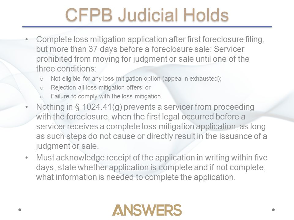 CFPB Judicial Holds Complete loss mitigation application after first foreclosure filing, but more than 37 days before a foreclosure sale: Servicer prohibited from moving for judgment or sale until one of the three conditions: o Not eligible for any loss mitigation option (appeal n exhausted); o Rejection all loss mitigation offers; or o Failure to comply with the loss mitigation.