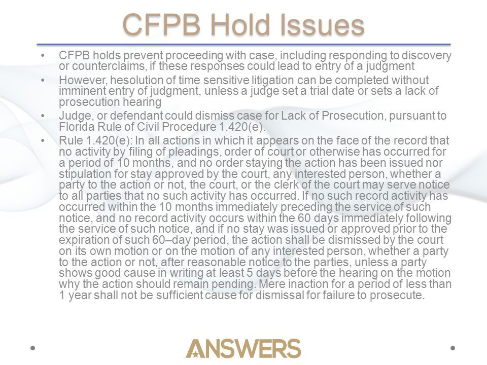 CFPB Hold Issues CFPB holds prevent proceeding with case, including responding to discovery or counterclaims, if these responses could lead to entry of a judgment However, hesolution of time sensitive litigation can be completed without imminent entry of judgment, unless a judge set a trial date or sets a lack of prosecution hearing Judge, or defendant could dismiss case for Lack of Prosecution, pursuant to Florida Rule of Civil Procedure 1.420(e).