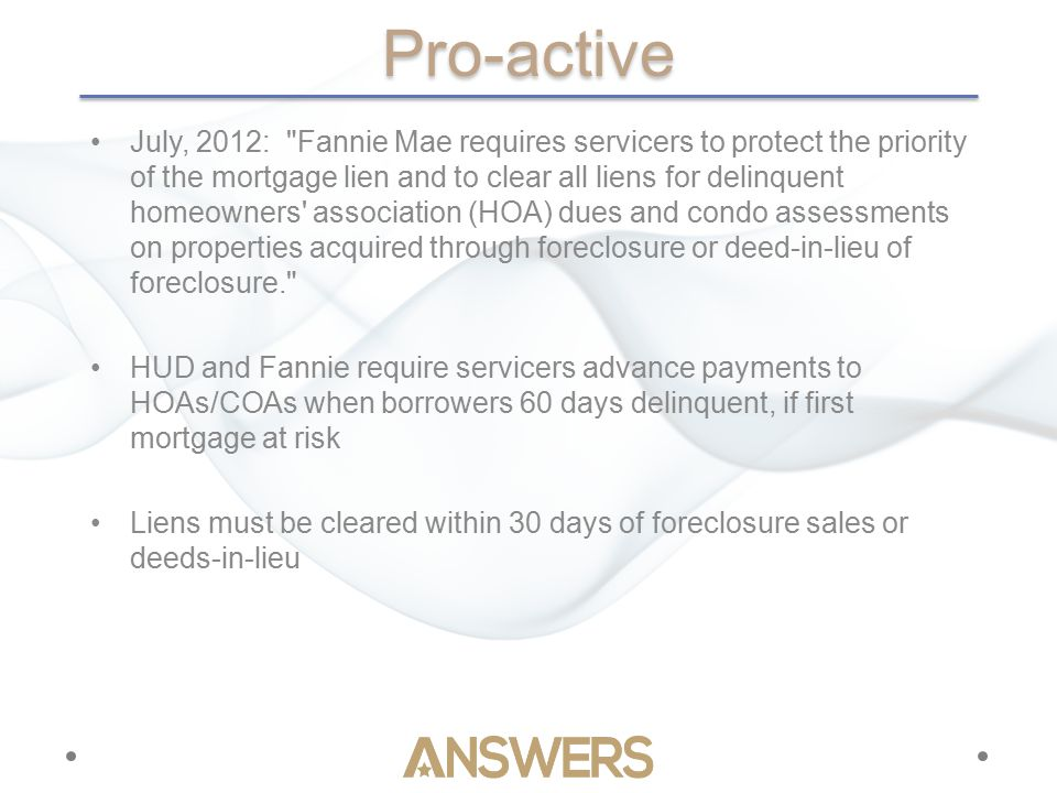 Pro-active July, 2012: Fannie Mae requires servicers to protect the priority of the mortgage lien and to clear all liens for delinquent homeowners association (HOA) dues and condo assessments on properties acquired through foreclosure or deed-in-lieu of foreclosure. HUD and Fannie require servicers advance payments to HOAs/COAs when borrowers 60 days delinquent, if first mortgage at risk Liens must be cleared within 30 days of foreclosure sales or deeds-in-lieu