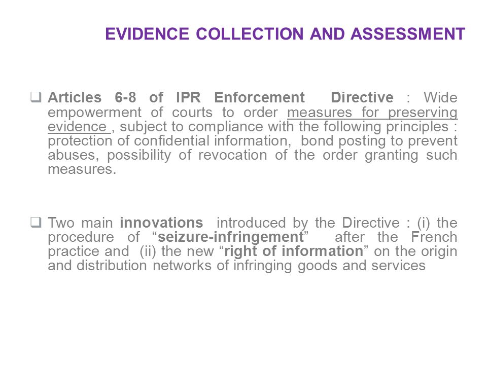  Articles 6-8 of IPR Enforcement Directive : Wide empowerment of courts to order measures for preserving evidence, subject to compliance with the fol
