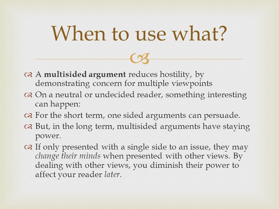   A multisided argument reduces hostility, by demonstrating concern for multiple viewpoints  On a neutral or undecided reader, something interesting can happen:  For the short term, one sided arguments can persuade.