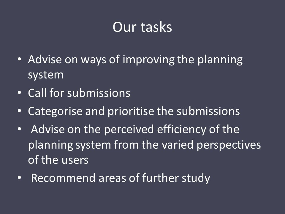 Our tasks Advise on ways of improving the planning system Call for submissions Categorise and prioritise the submissions Advise on the perceived efficiency of the planning system from the varied perspectives of the users Recommend areas of further study