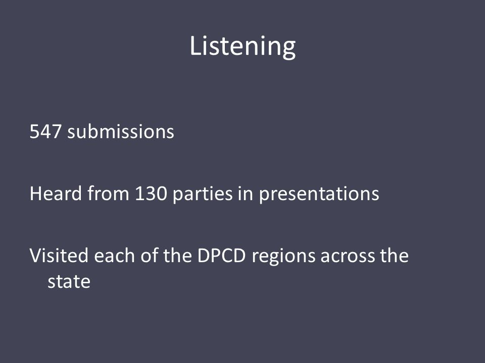 Listening 547 submissions Heard from 130 parties in presentations Visited each of the DPCD regions across the state