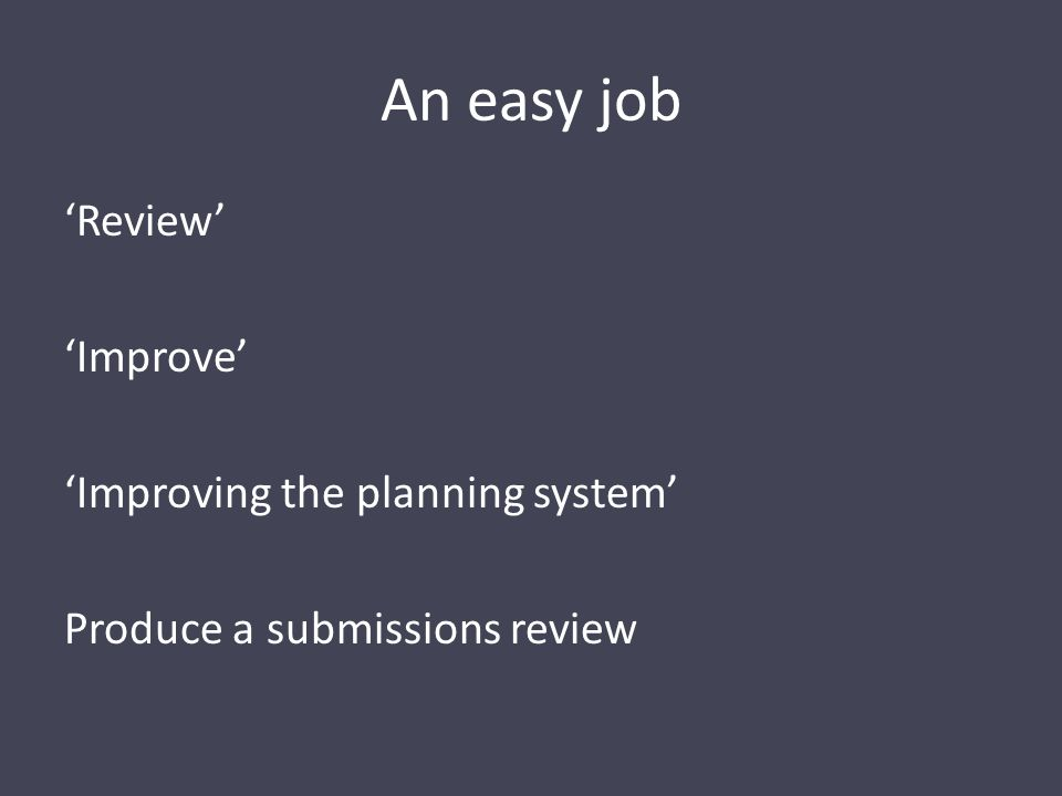An easy job 'Review' 'Improve' 'Improving the planning system' Produce a submissions review