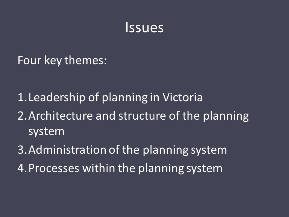 Issues Four key themes: 1.Leadership of planning in Victoria 2.Architecture and structure of the planning system 3.Administration of the planning system 4.Processes within the planning system