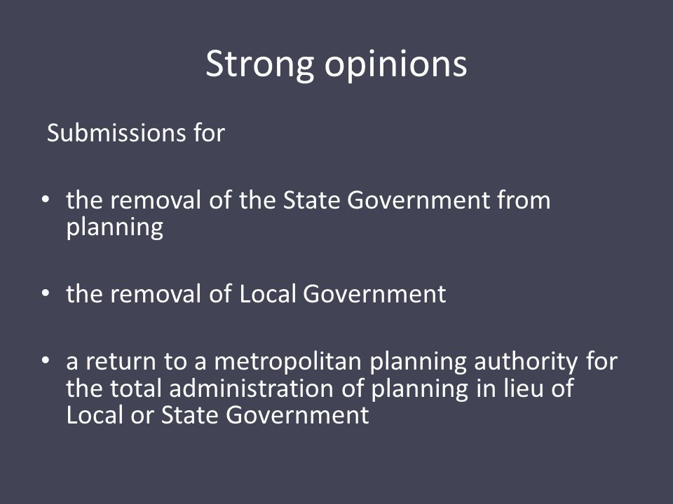 Strong opinions Submissions for the removal of the State Government from planning the removal of Local Government a return to a metropolitan planning authority for the total administration of planning in lieu of Local or State Government
