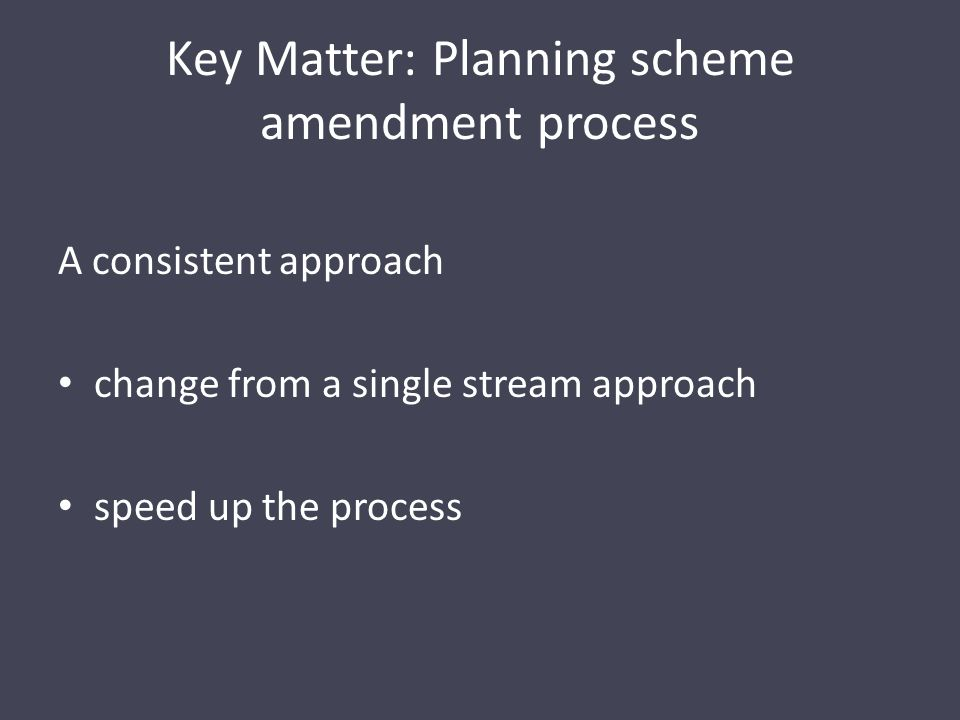 Key Matter: Planning scheme amendment process A consistent approach change from a single stream approach speed up the process