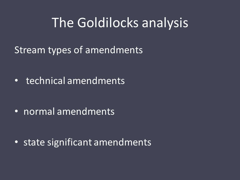 The Goldilocks analysis Stream types of amendments technical amendments normal amendments state significant amendments