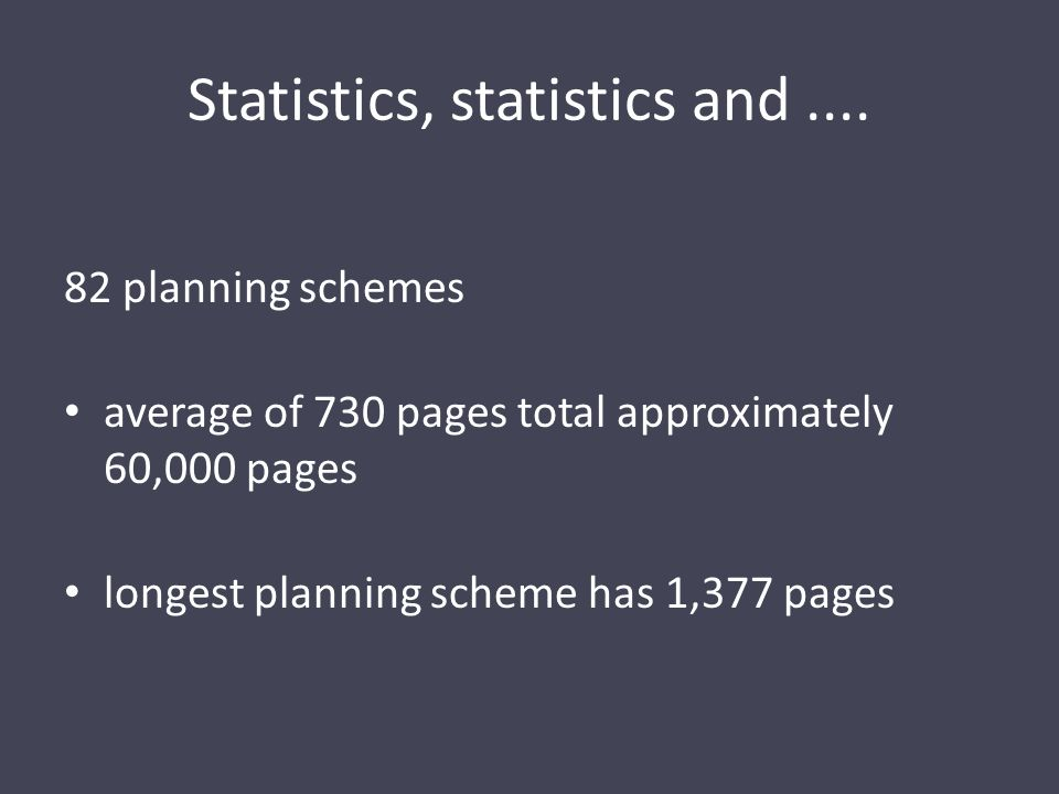 Statistics, statistics and.... 82 planning schemes average of 730 pages total approximately 60,000 pages longest planning scheme has 1,377 pages