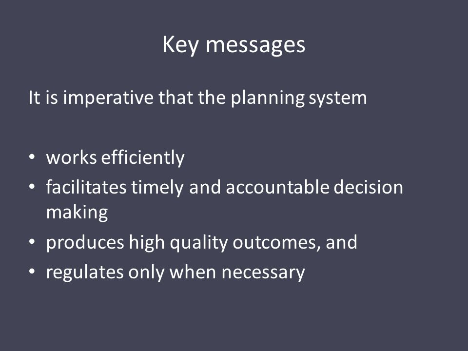 Key messages It is imperative that the planning system works efficiently facilitates timely and accountable decision making produces high quality outcomes, and regulates only when necessary