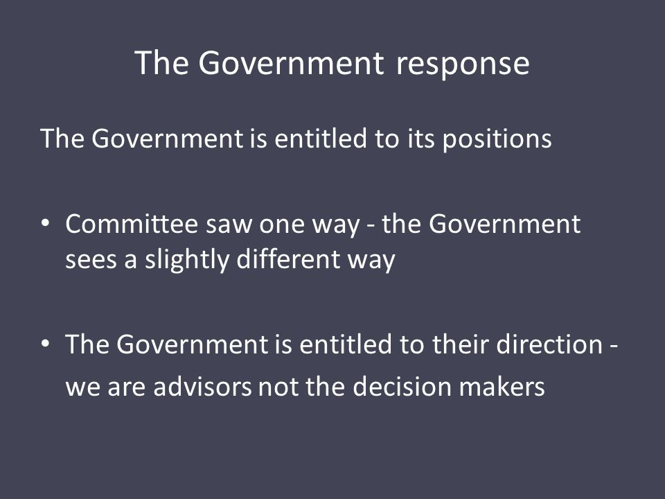 The Government response The Government is entitled to its positions Committee saw one way - the Government sees a slightly different way The Government is entitled to their direction - we are advisors not the decision makers