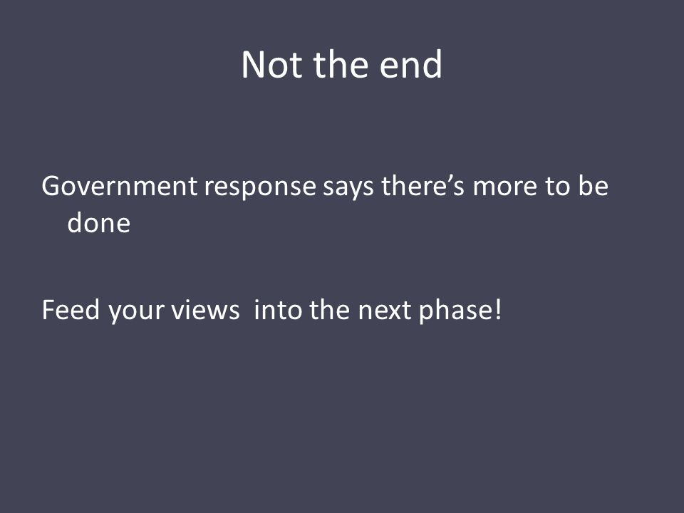 Not the end Government response says there's more to be done Feed your views into the next phase!