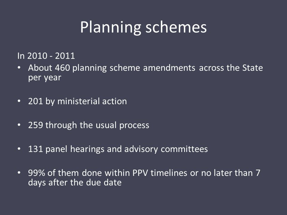 Planning schemes In 2010 - 2011 About 460 planning scheme amendments across the State per year 201 by ministerial action 259 through the usual process 131 panel hearings and advisory committees 99% of them done within PPV timelines or no later than 7 days after the due date