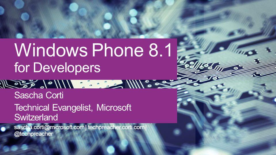 Windows Phone 8.1 for Developers Sascha Corti Technical Evangelist, Microsoft Switzerland sascha.corti@microsoft.com | techpreacher.corti.com | @techpreacher