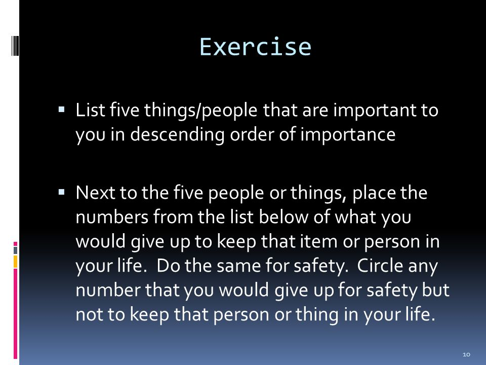 Exercise  List five things/people that are important to you in descending order of importance  Next to the five people or things, place the numbers from the list below of what you would give up to keep that item or person in your life.