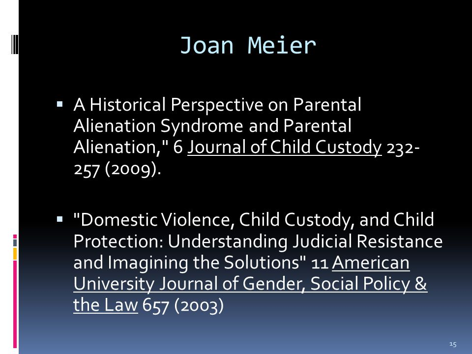 Joan Meier  A Historical Perspective on Parental Alienation Syndrome and Parental Alienation, 6 Journal of Child Custody 232- 257 (2009).