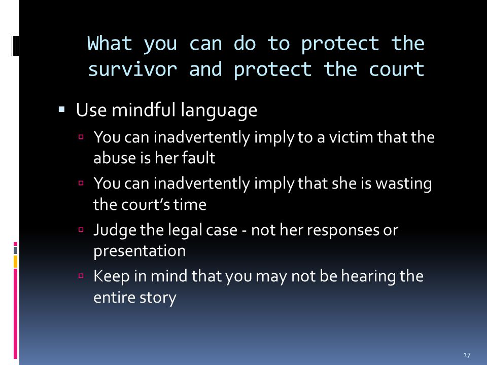 What you can do to protect the survivor and protect the court  Use mindful language  You can inadvertently imply to a victim that the abuse is her fault  You can inadvertently imply that she is wasting the court's time  Judge the legal case - not her responses or presentation  Keep in mind that you may not be hearing the entire story 17