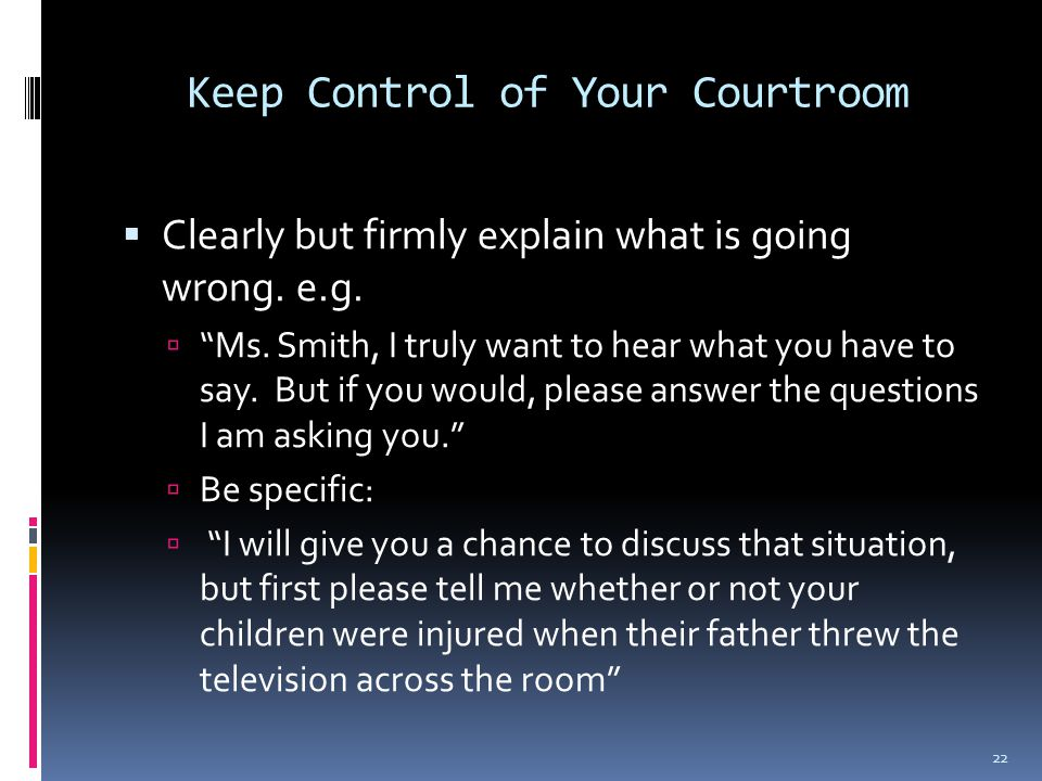 Keep Control of Your Courtroom  Clearly but firmly explain what is going wrong.