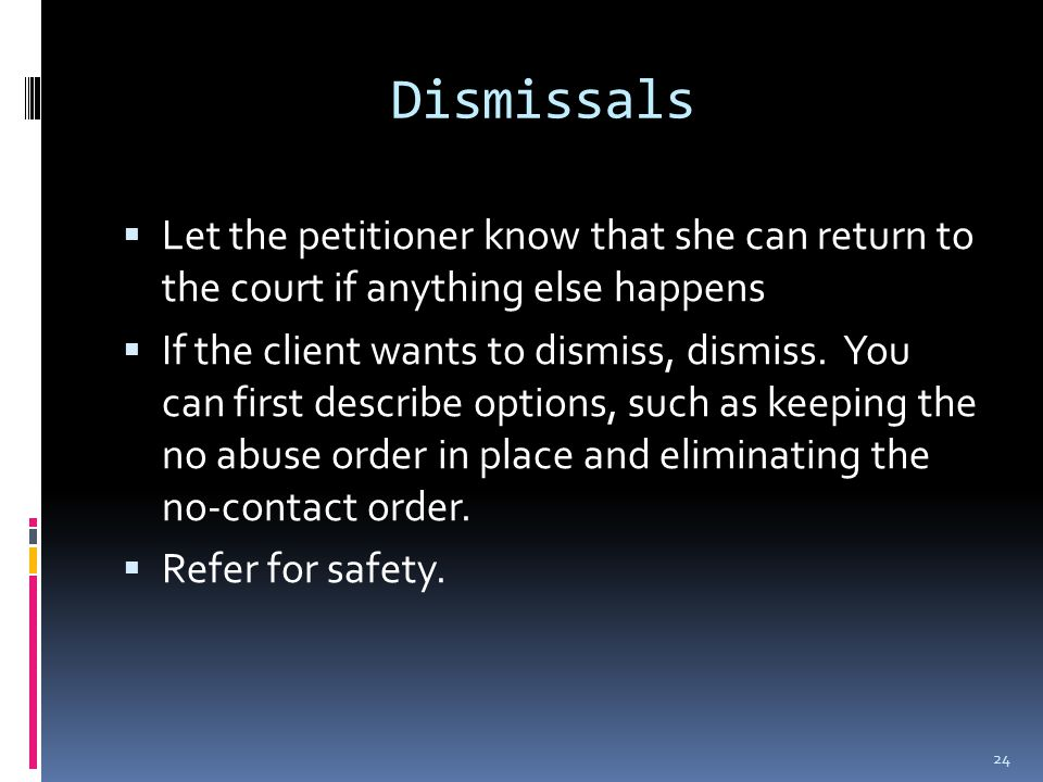 Dismissals  Let the petitioner know that she can return to the court if anything else happens  If the client wants to dismiss, dismiss.