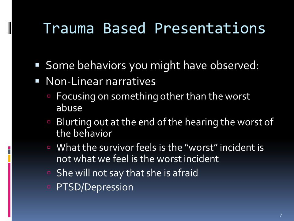 Trauma Based Presentations  Some behaviors you might have observed:  Non-Linear narratives  Focusing on something other than the worst abuse  Blurting out at the end of the hearing the worst of the behavior  What the survivor feels is the worst incident is not what we feel is the worst incident  She will not say that she is afraid  PTSD/Depression 7