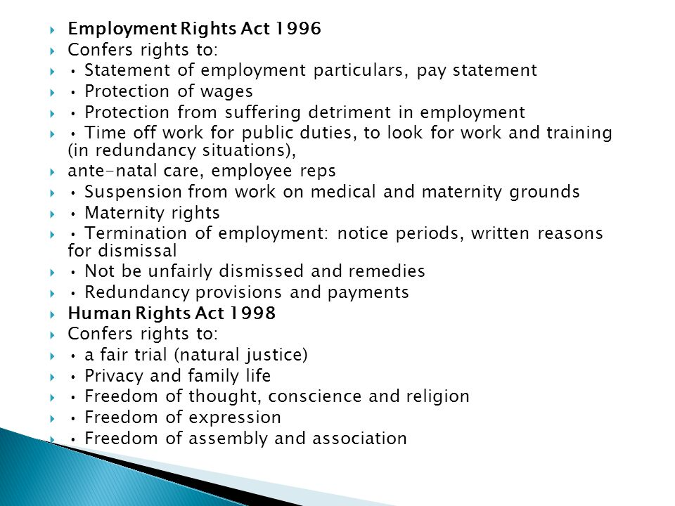  Employment Rights Act 1996  Confers rights to:  Statement of employment particulars, pay statement  Protection of wages  Protection from suffering detriment in employment  Time off work for public duties, to look for work and training (in redundancy situations),  ante-natal care, employee reps  Suspension from work on medical and maternity grounds  Maternity rights  Termination of employment: notice periods, written reasons for dismissal  Not be unfairly dismissed and remedies  Redundancy provisions and payments  Human Rights Act 1998  Confers rights to:  a fair trial (natural justice)  Privacy and family life  Freedom of thought, conscience and religion  Freedom of expression  Freedom of assembly and association