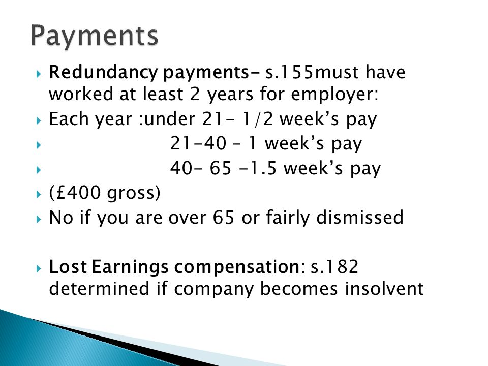  Redundancy payments- s.155must have worked at least 2 years for employer:  Each year :under 21- 1/2 week's pay  21-40 – 1 week's pay  40- 65 -1.5 week's pay  (£400 gross)  No if you are over 65 or fairly dismissed  Lost Earnings compensation: s.182 determined if company becomes insolvent
