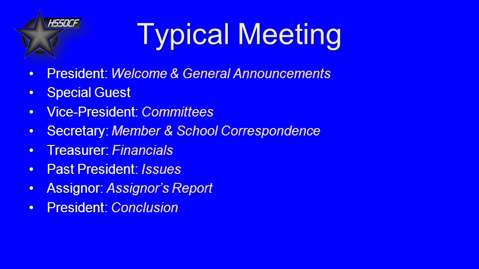 Typical Meeting President: Welcome & General AnnouncementsPresident: Welcome & General Announcements Special GuestSpecial Guest Vice-President: CommitteesVice-President: Committees Secretary: Member & School CorrespondenceSecretary: Member & School Correspondence Treasurer: FinancialsTreasurer: Financials Past President: IssuesPast President: Issues Assignor: Assignor's ReportAssignor: Assignor's Report President: ConclusionPresident: Conclusion