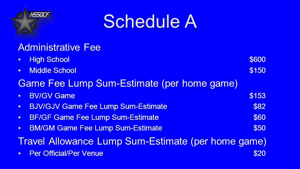 Schedule A Administrative Fee High School$600High School$600 Middle School$150Middle School$150 Game Fee Lump Sum-Estimate (per home game) BV/GV Game $153BV/GV Game $153 BJV/GJV Game Fee Lump Sum-Estimate$82BJV/GJV Game Fee Lump Sum-Estimate$82 BF/GF Game Fee Lump Sum-Estimate$60BF/GF Game Fee Lump Sum-Estimate$60 BM/GM Game Fee Lump Sum-Estimate$50BM/GM Game Fee Lump Sum-Estimate$50 Travel Allowance Lump Sum-Estimate (per home game) Per Official/Per Venue$20Per Official/Per Venue$20