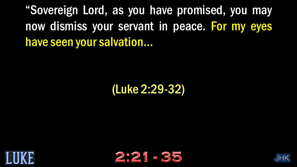 """Sovereign Lord, as you have promised, you may now dismiss your servant in peace. For my eyes have seen your salvation… (Luke 2:29-32)"